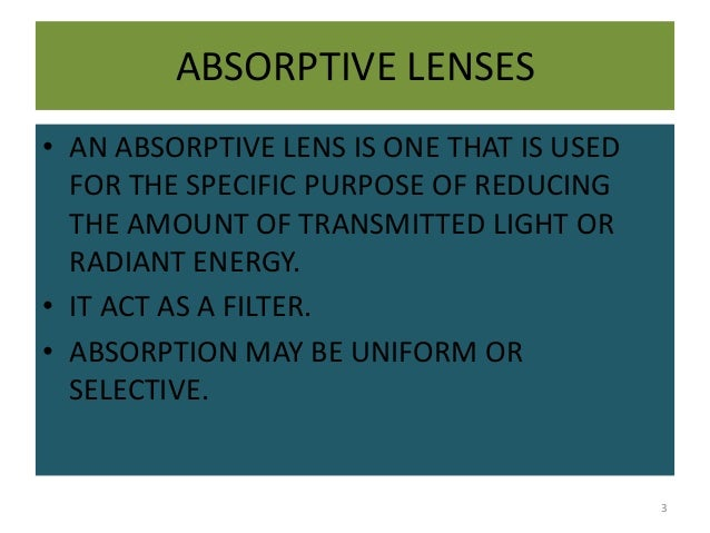 ABSORPTIVE LENSES • AN ABSORPTIVE LENS IS ONE THAT IS USED FOR THE SPECIFIC PURPOSE OF REDUCING THE AMOUNT OF TRANSMITTED ...