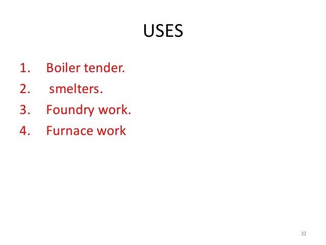 USES 1. Boiler tender. 2. smelters. 3. Foundry work. 4. Furnace work 32