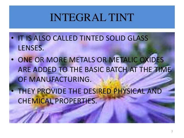 INTEGRAL TINT • IT IS ALSO CALLED TINTED SOLID GLASS LENSES. • ONE OR MORE METALS OR METALIC OXIDES ARE ADDED TO THE BASIC...