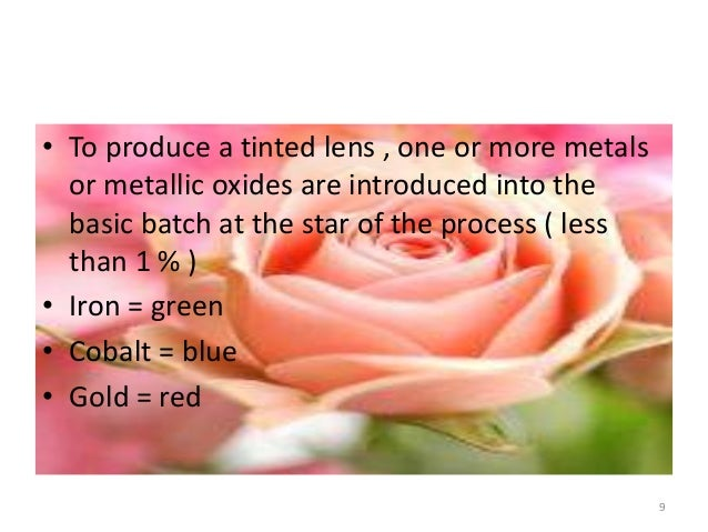 • To produce a tinted lens , one or more metals or metallic oxides are introduced into the basic batch at the star of the ...