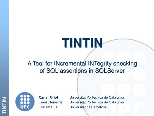TINTIN TINTIN A Tool for INcremental INTegrity checking of SQL assertions in SQLServer Xavier Oriol Universitat Politècnic...