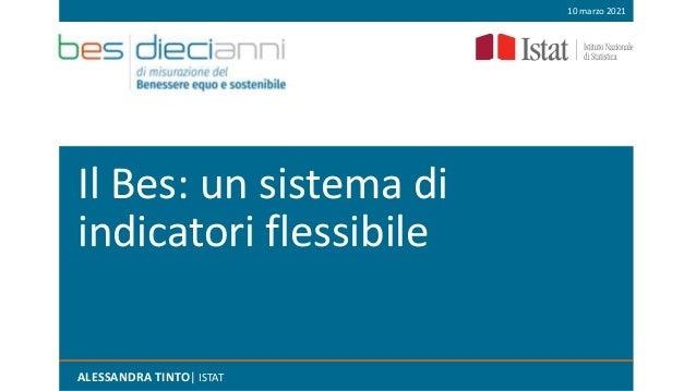 Il Bes: un sistema di indicatori flessibile ALESSANDRA TINTO| ISTAT 10 marzo 2021