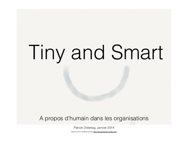 Tiny and Smart  A propos d'humain dans les organisations Patrick Ostertag, Janvier 2014 basé sur les modèles du site http:...