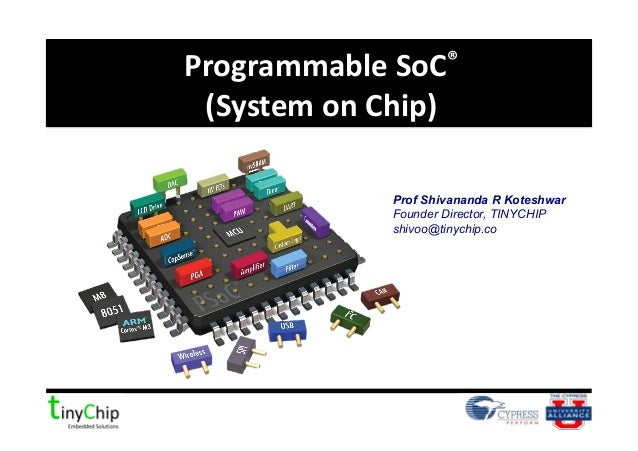 Programmable SoC® (System on Chip) Prof Shivananda R KoteshwarFounder Director, TINYCHIPshivoo@tinychip.co