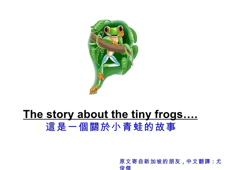 The story about the tiny frogs….   這是一個關於小青蛙的故事 原文寄自新加坡的朋友 , 中文翻譯 : 尤俊傑