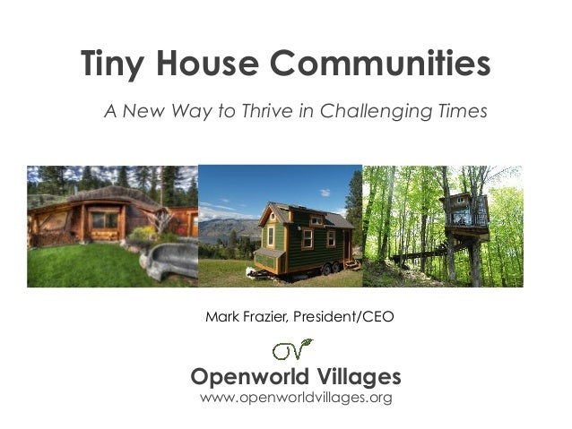 Tiny House Communities A New Way to Thrive in Challenging Times Openworld Villages www.openworldvillages.org Mark Frazier,...