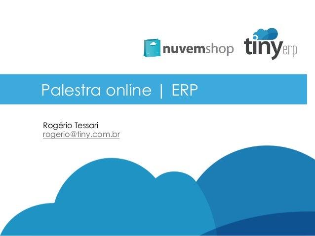 Palestra online | ERP Rogério Tessari rogerio@tiny.com.br
