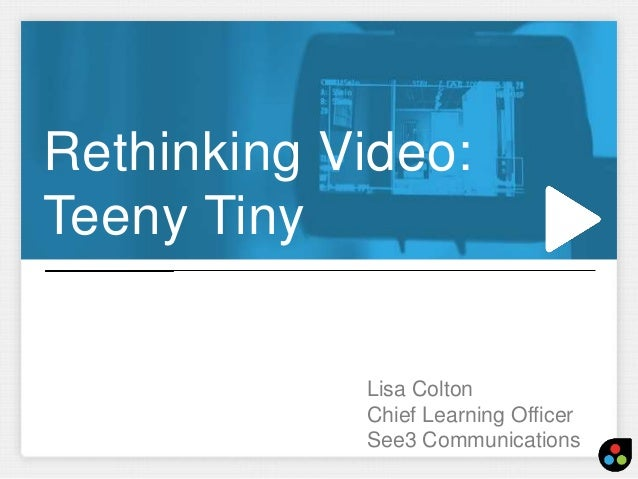 Rethinking Video:  Teeny Tiny  Lisa Colton  Chief Learning Officer  See3 Communications