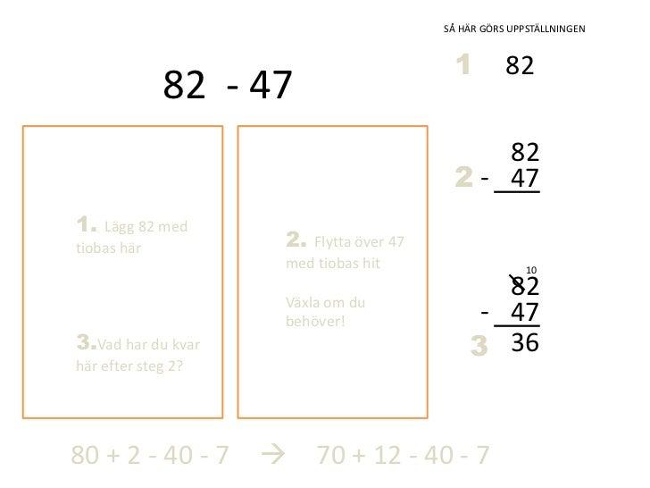 SÅ HÄR GÖRS UPPSTÄLLNINGEN<br />1<br />82<br />82  - 47<br />-<br />47<br />2<br />1. Lägg 82 med tiobas här<br />2. Flytt...