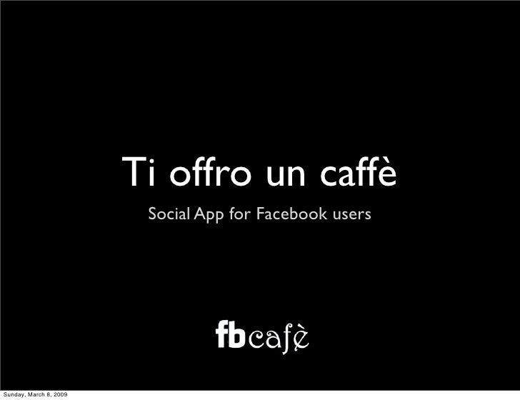 Ti offro un caffè                          Social App for Facebook users     Sunday, March 8, 2009