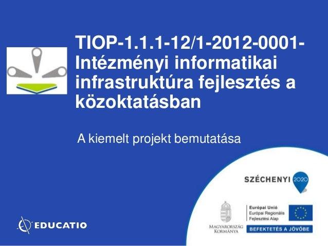 TIOP-1.1.1-12/1-2012-0001-  Intézményi informatikai  infrastruktúra fejlesztés a  közoktatásban  A kiemelt projekt bemutat...