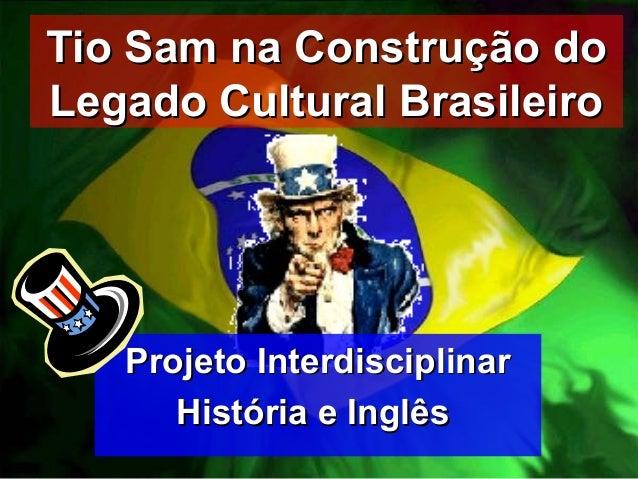 Tio Sam na Construção doTio Sam na Construção do Legado Cultural BrasileiroLegado Cultural Brasileiro Projeto Interdiscipl...