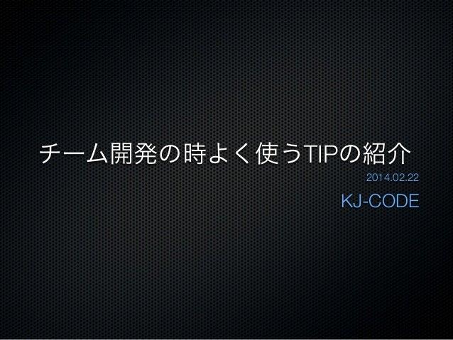 チーム開発の時よく使うTIPの紹介 2014.02.22  KJ-CODE