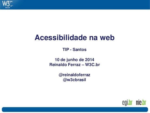Acessibilidade na web TIP - Santos 10 de junho de 2014 Reinaldo Ferraz – W3C.br @reinaldoferraz @w3cbrasil