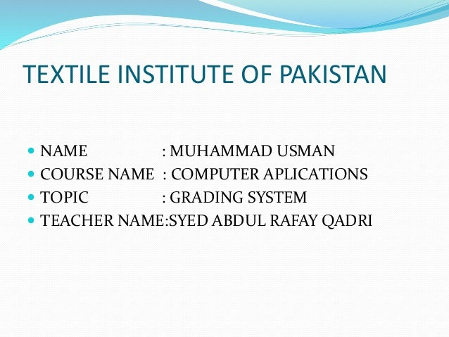 TEXTILE INSTITUTE OF PAKISTAN  NAME : MUHAMMAD USMAN  COURSE NAME : COMPUTER APLICATIONS  TOPIC : GRADING SYSTEM  TEAC...