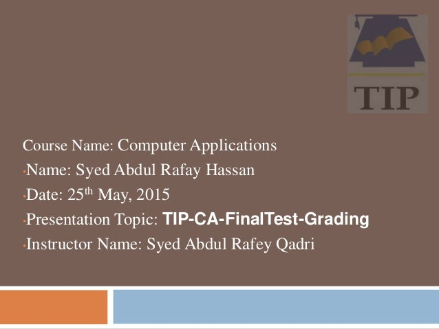 Course Name: Computer Applications •Name: Syed Abdul Rafay Hassan •Date: 25th May, 2015 •Presentation Topic: TIP-CA-FinalT...