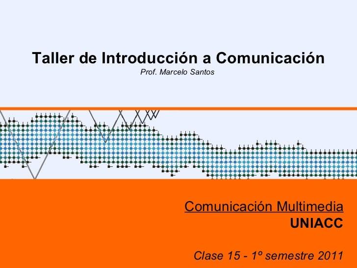 UNIACC – 1º sem 2009 UNIACC – 1º sem 2009 Taller de Introducción a Comunicación Prof. Marcelo Santos  Comunicación Multime...