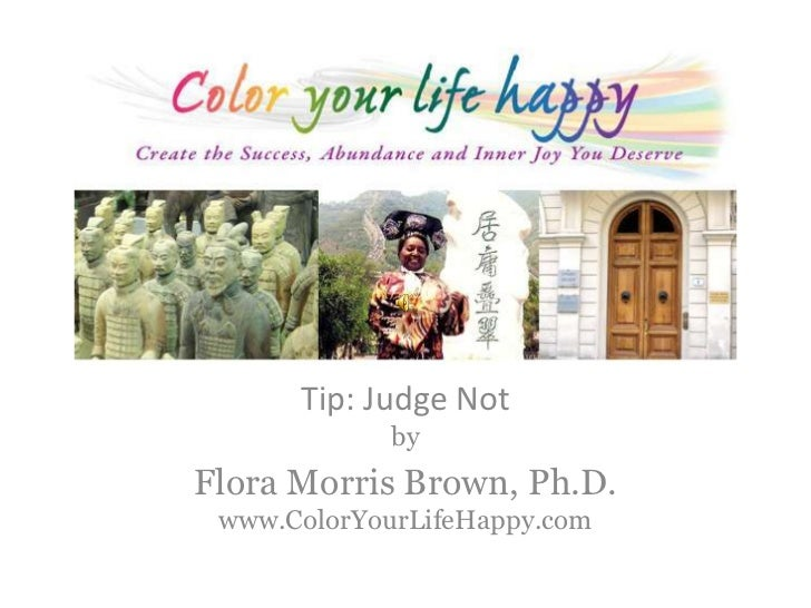 Tip: Judge Notby<br />Flora Morris Brown, Ph.D.www.ColorYourLifeHappy.com<br />