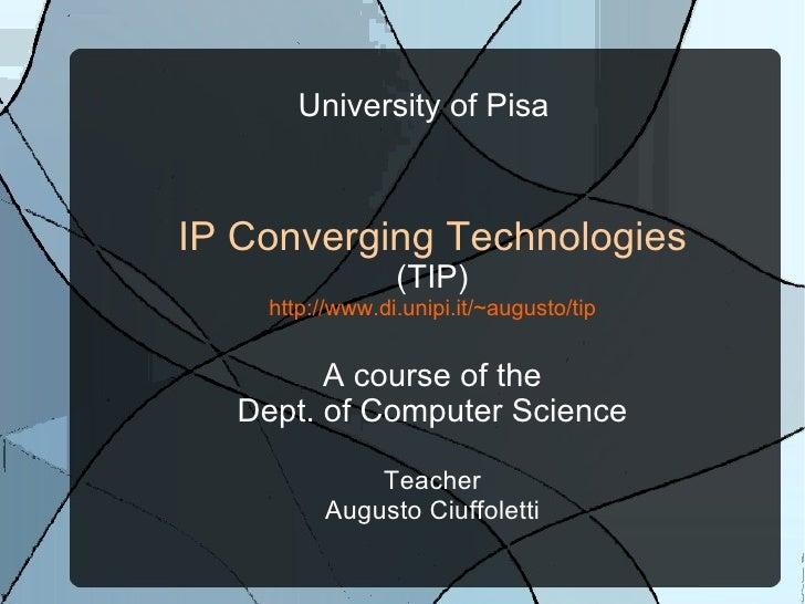 University of Pisa    IP Converging Technologies                   (TIP)      http://www.di.unipi.it/~augusto/tip         ...