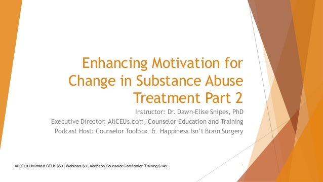 Enhancing Motivation for Change in Substance Abuse Treatment Part 2 Instructor: Dr. Dawn-Elise Snipes, PhD Executive Direc...