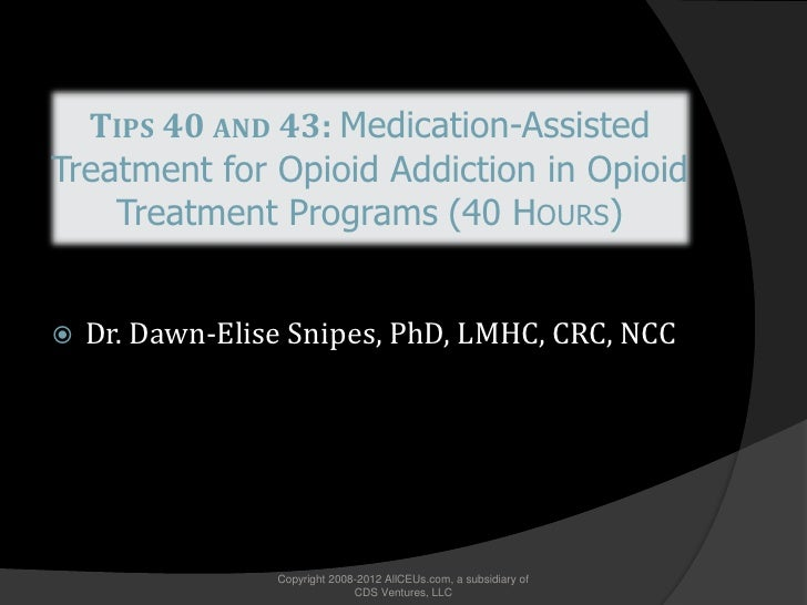 TIPS 40 AND 43: Medication-Assisted Treatment for Opioid Addiction in Opioid     Treatment Programs (40 HOURS)      Dr. D...