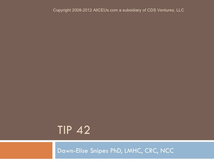TIP 42 Dawn-Elise Snipes PhD, LMHC, CRC, NCC Copyright 2008-2012 AllCEUs.com a subsidiary of CDS Ventures, LLC