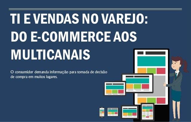 TI E VENDAS NO VAREJO: DO E-COMMERCE AOS MULTICANAIS O consumidor demanda informação para tomada de decisão de compra em m...