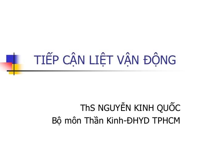 TIẾP CẬN LIỆT VẬN ĐỘNG ThS NGUYỄN KINH QUỐC Bộ môn Thần Kinh-ĐHYD TPHCM