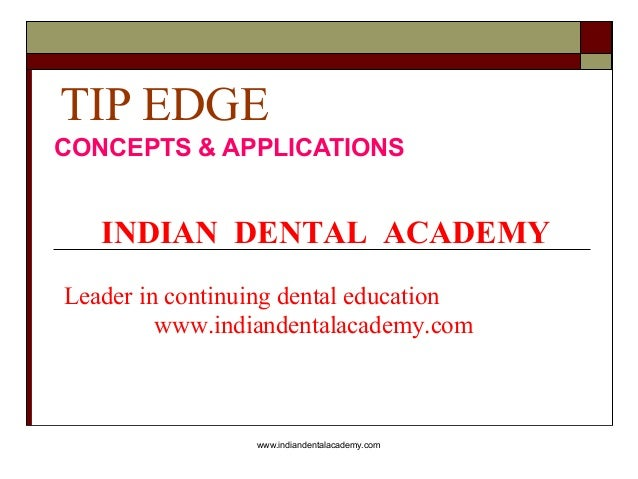 TIP EDGE CONCEPTS & APPLICATIONS  INDIAN DENTAL ACADEMY Leader in continuing dental education www.indiandentalacademy.com ...