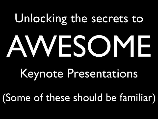 Unlocking the secrets to AWESOME Keynote Presentations (Some of these should be familiar)