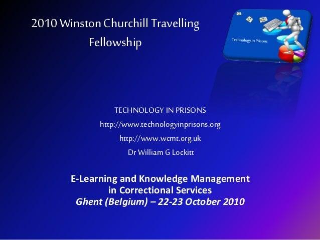 2010 WinstonChurchill Travelling Fellowship TECHNOLOGY IN PRISONS http://www.technologyinprisons.org http://www.wcmt.org.u...