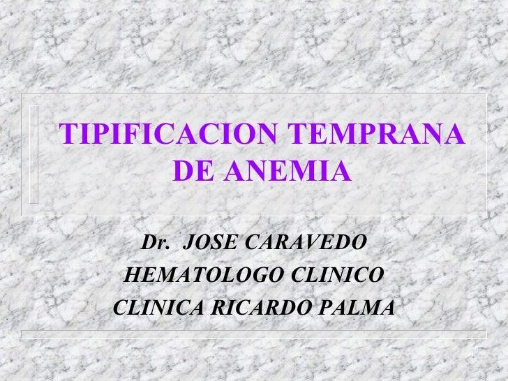 TIPIFICACION TEMPRANA DE ANEMIA Dr.  JOSE CARAVEDO HEMATOLOGO CLINICO CLINICA RICARDO PALMA