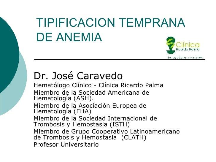 TIPIFICACION TEMPRANA DE ANEMIA Dr. José Caravedo Hematólogo Clínico - Clínica Ricardo Palma Miembro de la Sociedad Americ...