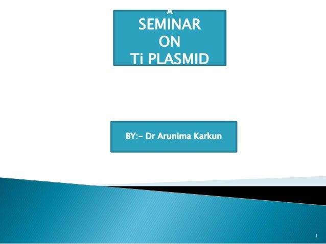 A SEMINAR ON Ti PLASMID BY:- Dr Arunima Karkun 1