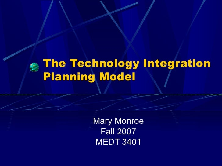 The Technology Integration Planning Model Mary Monroe Fall 2007 MEDT 3401