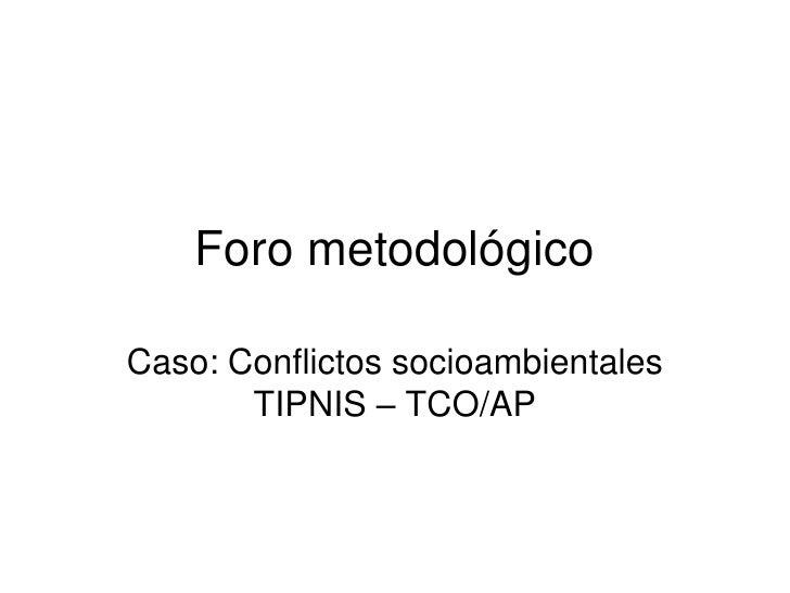 Foro metodológico  Caso: Conflictos socioambientales        TIPNIS – TCO/AP