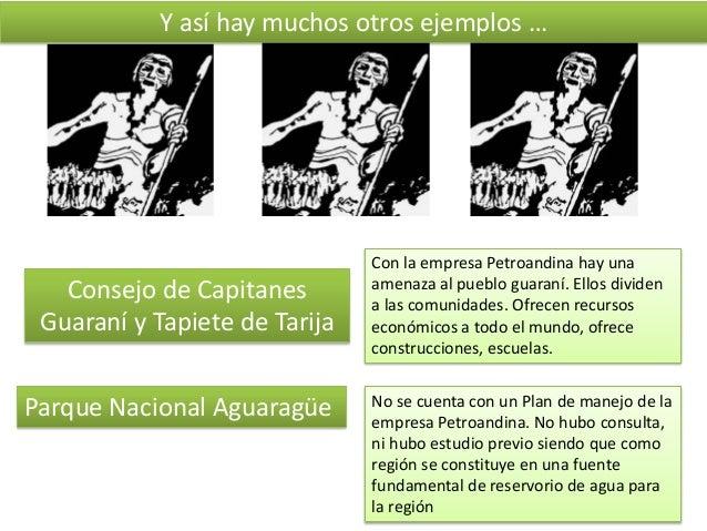 Y así hay muchos otros ejemplos …  Consejo de Capitanes Guaraní y Tapiete de Tarija  Parque Nacional Aguaragüe  Con la emp...