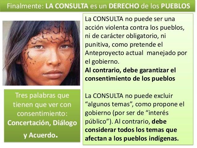 Finalmente: LA CONSULTA es un DERECHO de los PUEBLOS La CONSULTA no puede ser una acción violenta contra los pueblos, ni d...