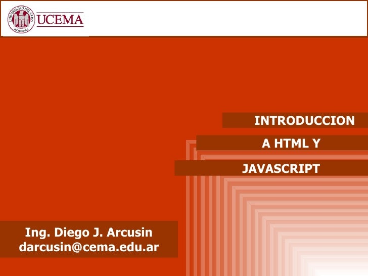 INTRODUCCION                           A HTML Y                         JAVASCRIPT Ing. Diego J. Arcusindarcusin@cema.edu.ar