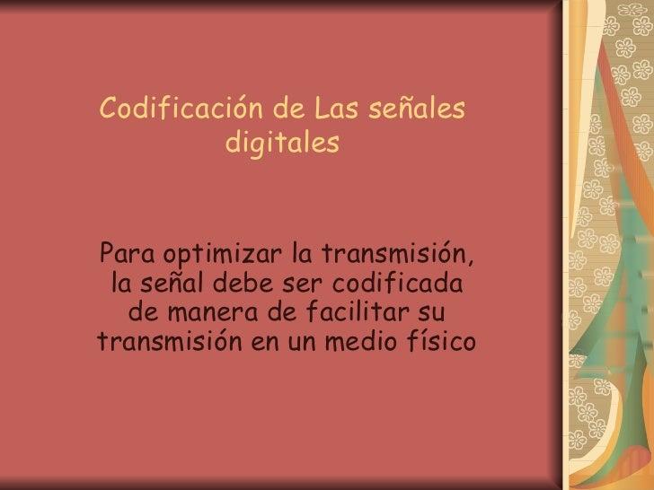 Codificación de Las señales digitales Para optimizar la transmisión, la señal debe ser codificada de manera de facilitar s...