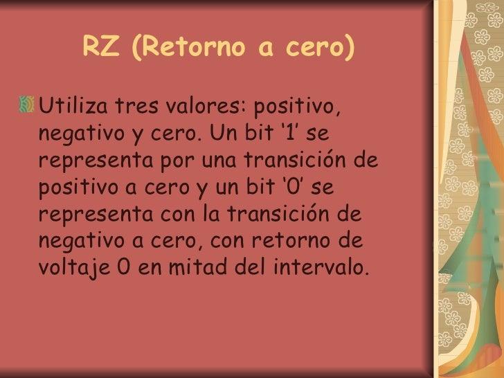 RZ (Retorno a cero) <ul><li>Utiliza tres valores: positivo, negativo y cero. Un bit '1' se representa por una transición d...