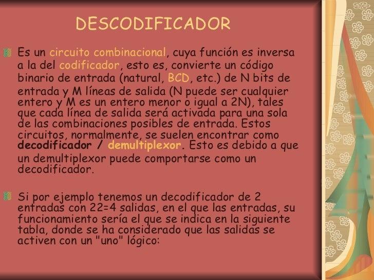 DESCODIFICADOR <ul><li>Es un  circuito  combinacional , cuya función es inversa a la del  codificador , esto es, convierte...