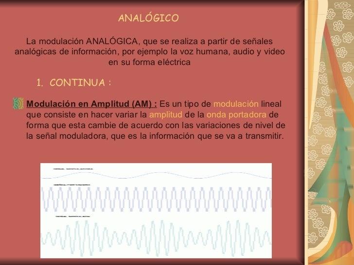 ANALÓGICO  La modulación ANALÓGICA, que se realiza a partir de señales analógicas de información, por ejemplo la voz human...