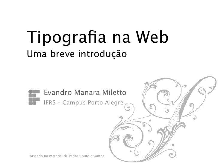 Tipografia na WebUma breve introdução           Evandro Manara Miletto           IFRS – Campus Porto Alegre    Baseado no m...
