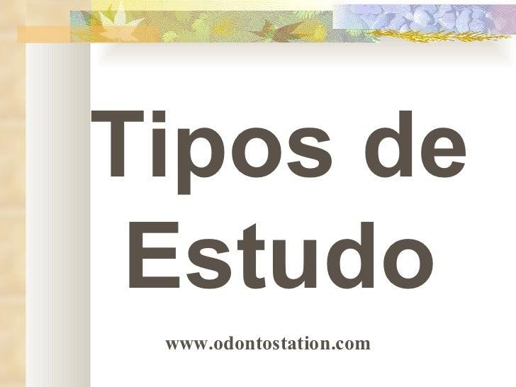 Tipos de Estudo www.odontostation.com