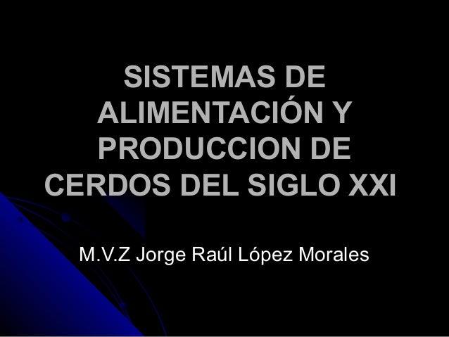 SISTEMAS DE ALIMENTACIÓN Y PRODUCCION DE CERDOS DEL SIGLO XXI M.V.Z Jorge Raúl López Morales