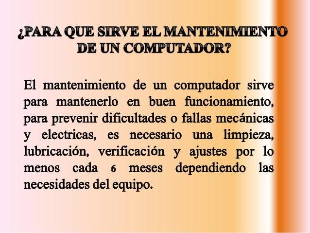 El mantenimiento de un computador sirve para mantenerlo en buen funcionamiento, para prevenir dificultades o fallas mecáni...
