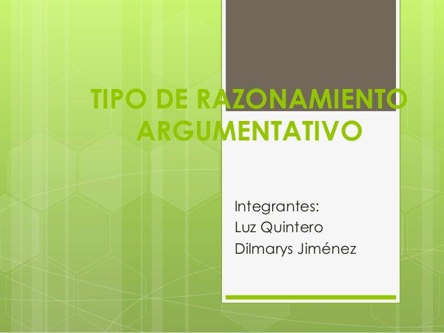 TIPO DE RAZONAMIENTO ARGUMENTATIVO Integrantes: Luz Quintero Dilmarys Jiménez