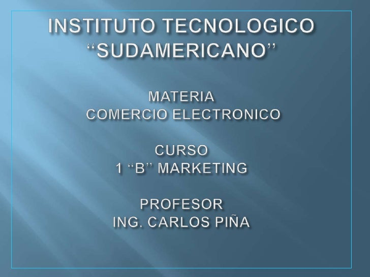 "INSTITUTO TECNOLOGICO ""SUDAMERICANO""MATERIA COMERCIO ELECTRONICOCURSO1 ""B"" MARKETINGPROFESORING. CARLOS PIÑA<br />"