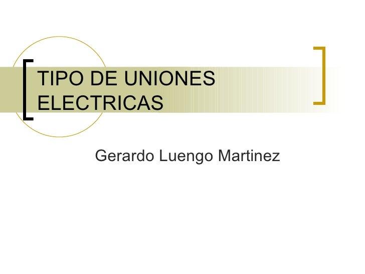 TIPO DE UNIONES ELECTRICAS Gerardo Luengo Martinez